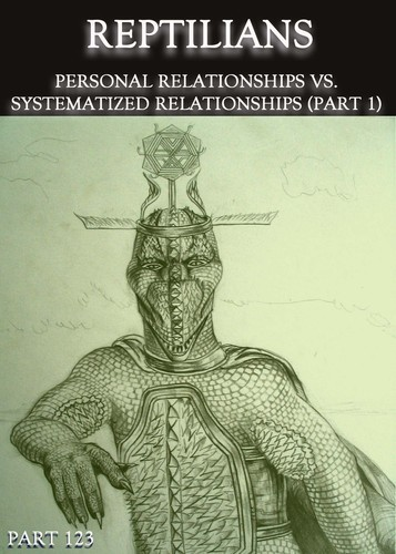 Full reptilians personal relationships vs systematized relationships part 1 part 123