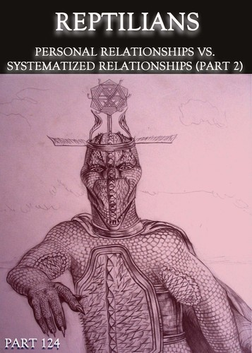 Full reptilians personal relationships vs systematized relationships part 2 part 124