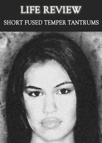 Full life review short fused temper tantrums