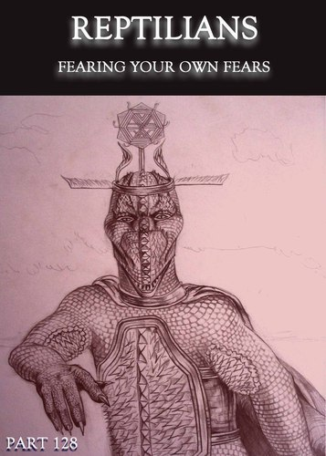 Full fearing your own fears reptilians part 128