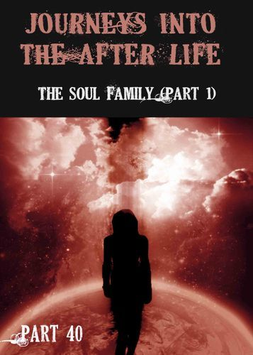 Full journeys into the afterlife the soul family part 1 part 40