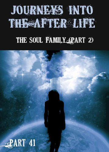 Full journeys into the afterlife the soul family part 2 part 41
