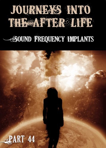 Full journeys into the afterlife sound frequency implants part 44