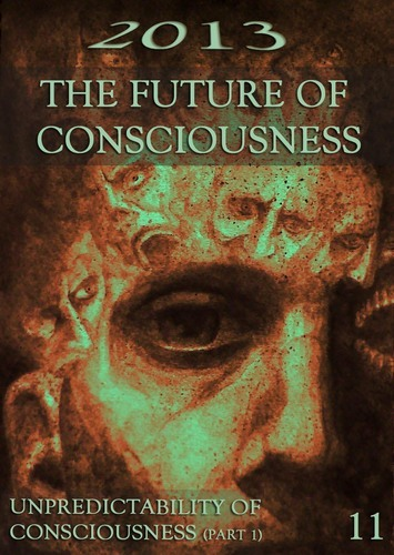 Full 2013 the future of consciousness unpredictability of consciousness part 1 part 11