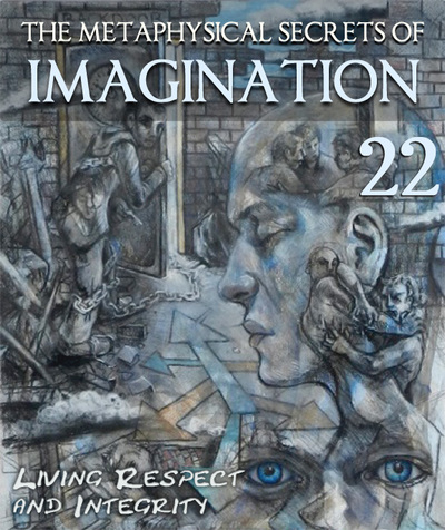 Full living self respect and integrity the metaphysical secrets of imagination part 22