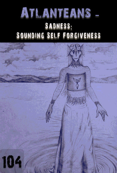 Full sadness sounding self forgiveness atlanteans 104