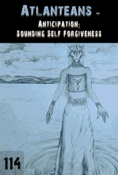 Full anticipation sounding self forgiveness atlanteans part 114