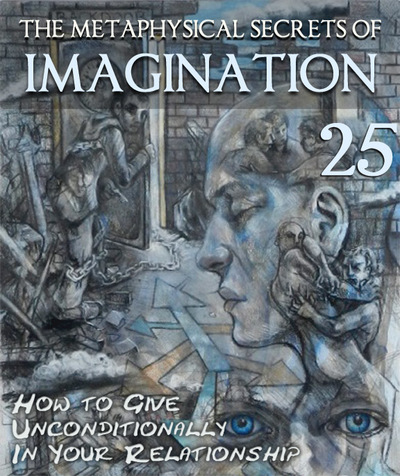 Full how to give unconditionally in your relationship the metaphysical secrets of imagination part 25