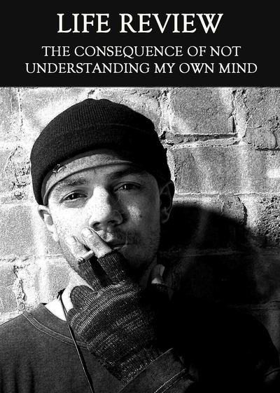 Full the consequence of not understanding my own mind life review