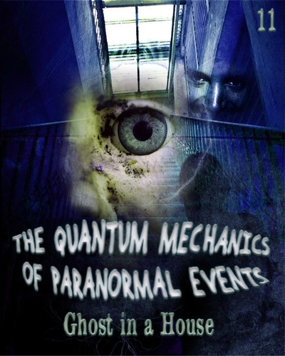 Full ghost in a house the quantum mechanics of paranormal events part 11