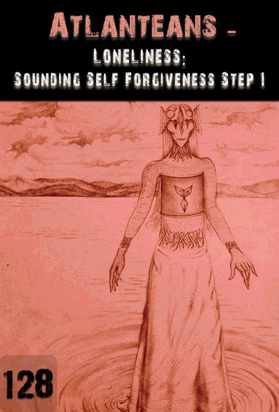Full loneliness sounding self forgiveness step 1 atlanteans part 128