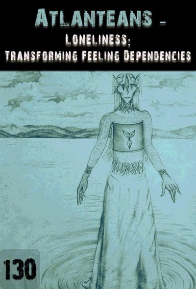 Full loneliness transforming feeling dependencies atlanteans part 130