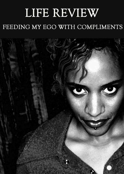 Full feeding my ego with compliments life review