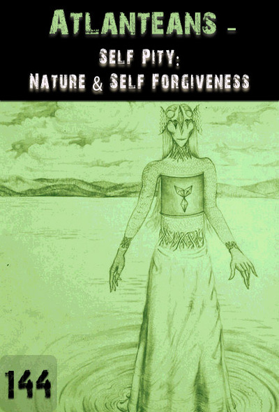 Full self pity nature self forgiveness atlanteans part 144