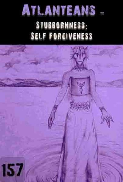 Full stubbornness self forgiveness atlanteans part 157