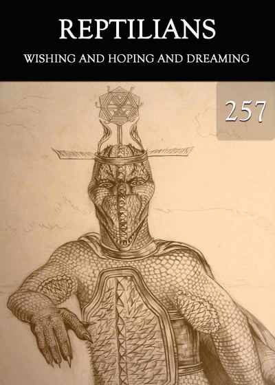 Full wishing and hoping and dreaming reptilians part 257