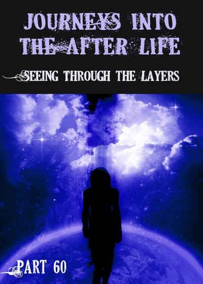Full seeing through the layers journeys into the afterlife part 60