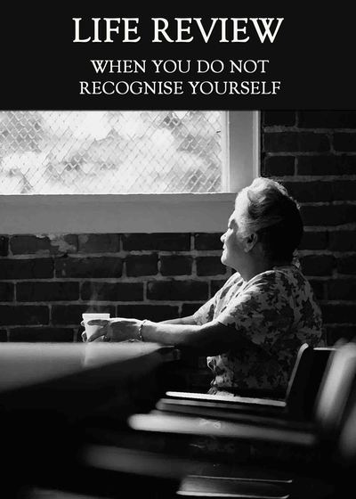 Full when you do not recognize yourself life review