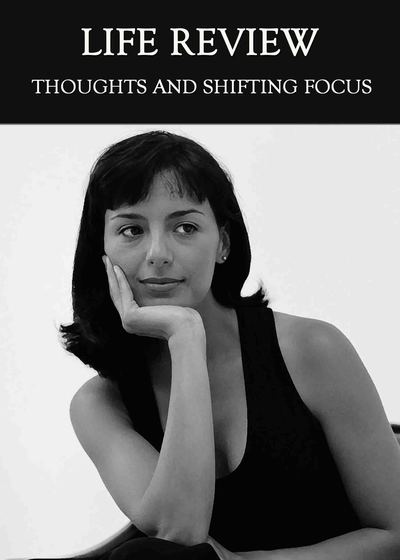 Full thoughts and shifting focus life review