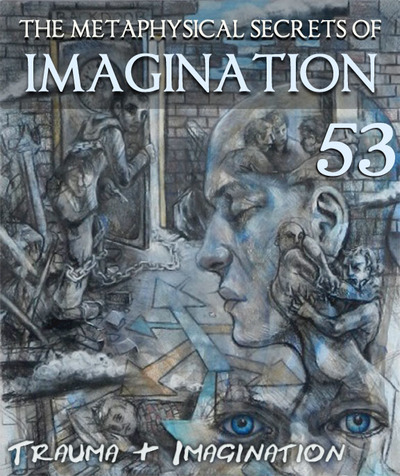 Full trauma imagination the metaphysical secrets of imagination part 53