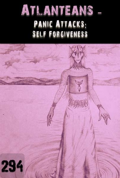 Full panic attacks self forgiveness atlanteans part 294