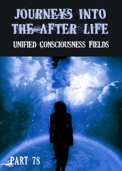 Full unified consciousness fields journeys into the afterlife part 78