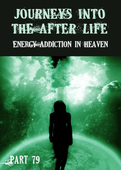 Full energy addiction in heaven journeys into the afterlife part 79