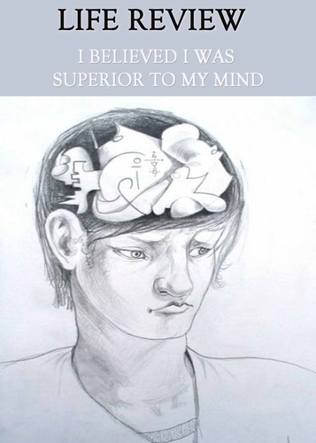 Full life review i believed i was superior to my mind