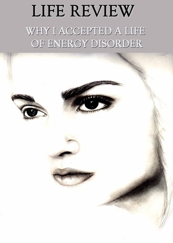 Full life review why i accepted a life of energy disorder