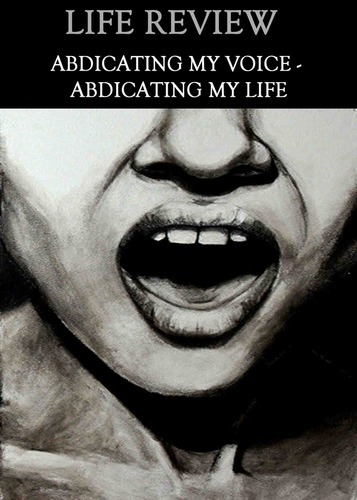Full life review abdicating my voice abdicating my life