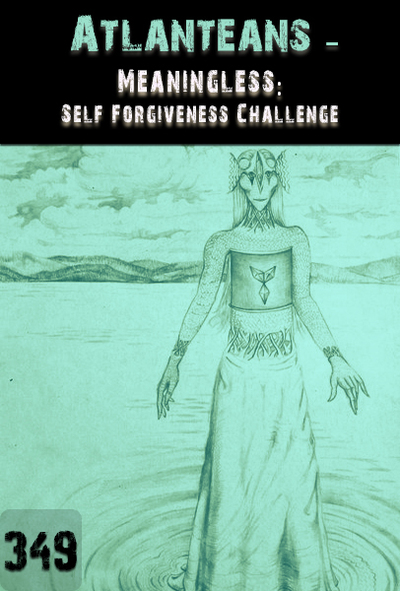 Full meaningless self forgiveness challenge atlanteans part 349