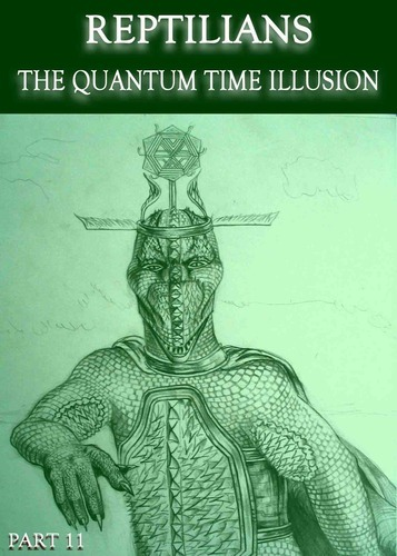 Full reptilians the quantum time illusion part 11