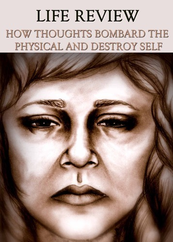 Full life review how thoughts bombard the physical and destroy self