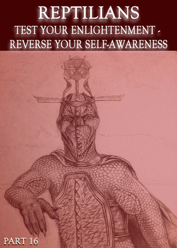 Full reptilians test your enlightenment reverse your self awareness part 16