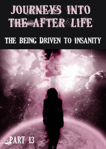 Full journeys into the afterlife the being driven to insanity part 13