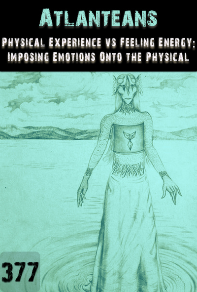 Full physical experience vs feeling experience imposing emotions onto the physical atlanteans part 377