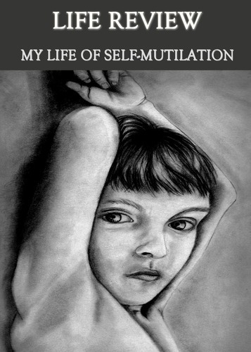 Full life review my life of self mutilation