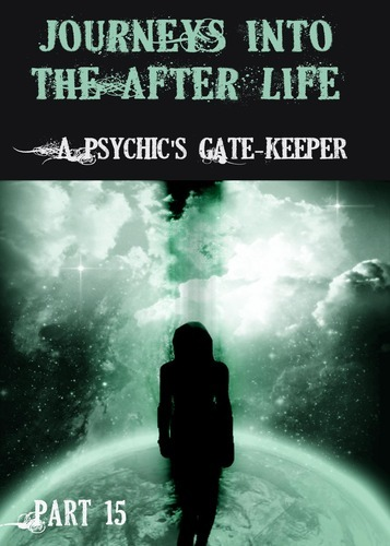 Full journeys into the afterlife a psychic s gate keeper part 15