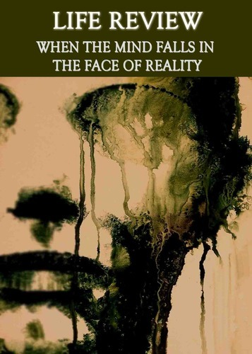 Full life review when the mind falls in the face of reality