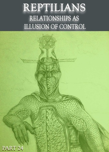 Full reptilians relationships as illusion of control part 24