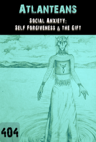 Full social anxiety self forgiveness the gift atlanteans part 404