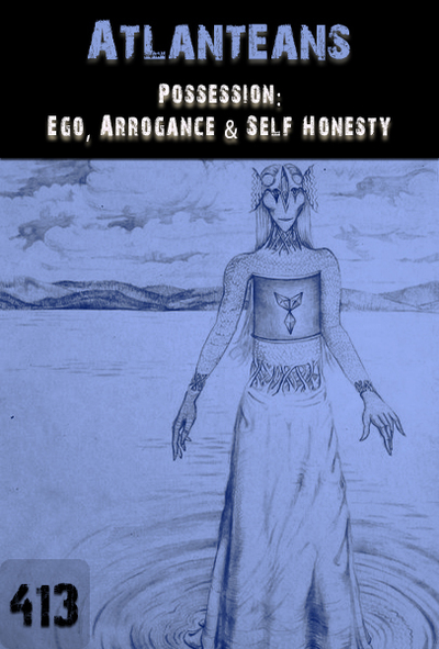 Full possession ego arrogance self honesty atlanteans part 413