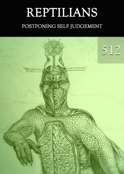Full postponing self judgement reptilians part 512