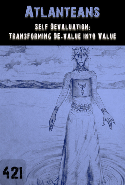 Full self devaluation transforming de value into value atlanteans part 421