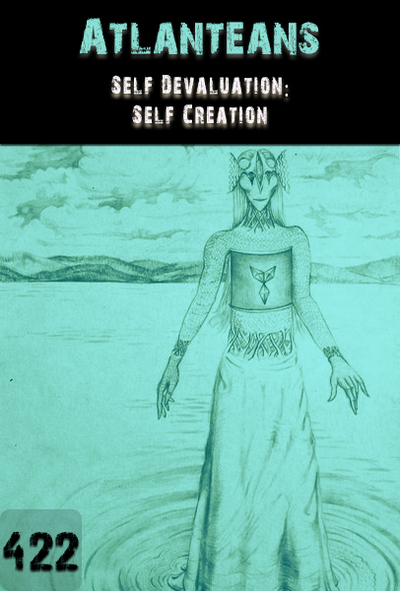 Full self devaluation self creation atlanteans part 422