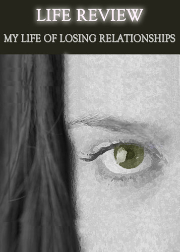 Full life review my life of losing relationships