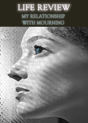 Full life review my relationship with mourning