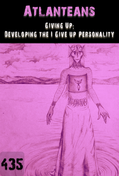 Full giving up developing the i give up personality atlanteans part 435