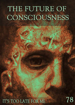 Feature thumb it s too late for me the future of consciousness part 78