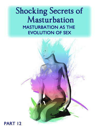 Full shocking secrets of masturbation masturbation as the evolution of sex part 12